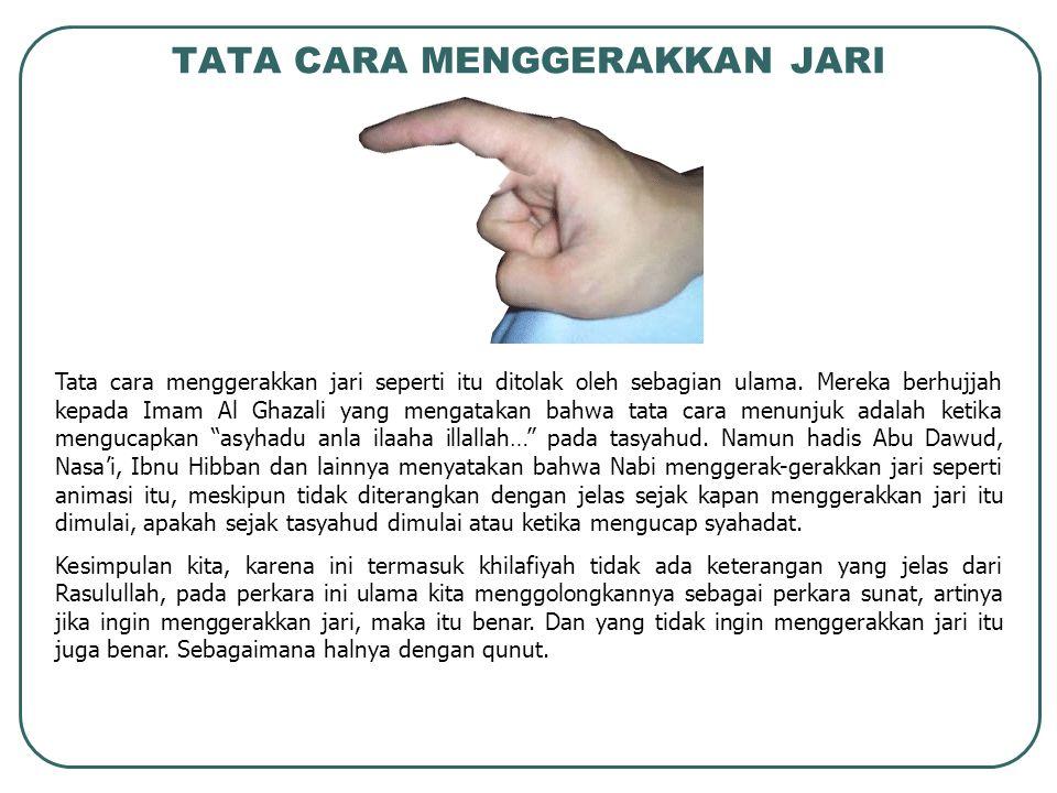 TATA CARA MENGGERAKKAN JARI Tata cara menggerakkan jari seperti itu ditolak oleh sebagian ulama. Mereka berhujjah kepada Imam Al Ghazali yang mengatak
