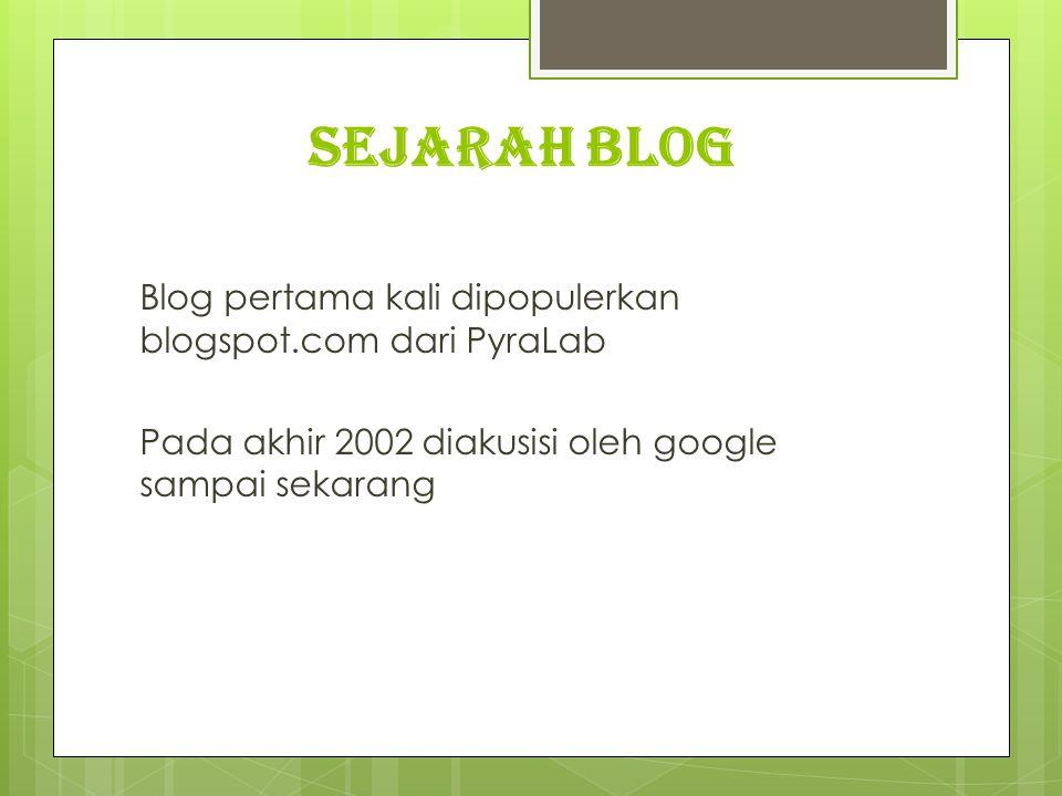 SEJARAH BLOG Blog pertama kali dipopulerkan blogspot.com dari PyraLab Pada akhir 2002 diakusisi oleh google sampai sekarang