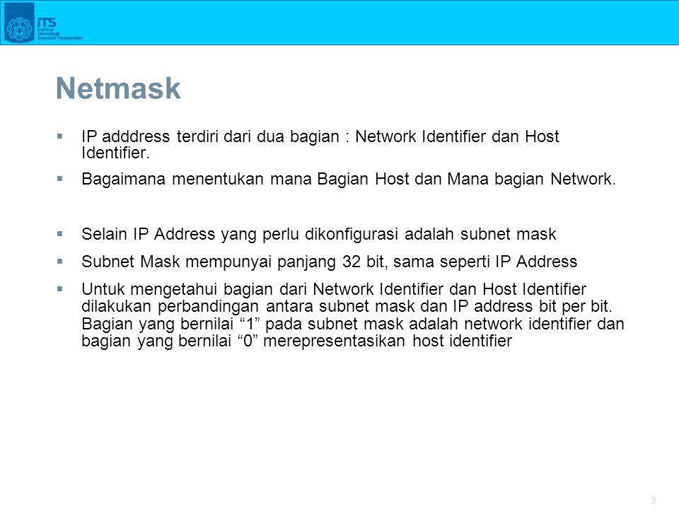 3 Netmask  IP adddress terdiri dari dua bagian : Network Identifier dan Host Identifier.  Bagaimana menentukan mana Bagian Host dan Mana bagian Netw