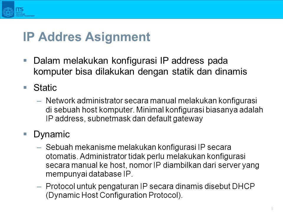 9 IP Addres Asignment  Dalam melakukan konfigurasi IP address pada komputer bisa dilakukan dengan statik dan dinamis  Static –Network administrator