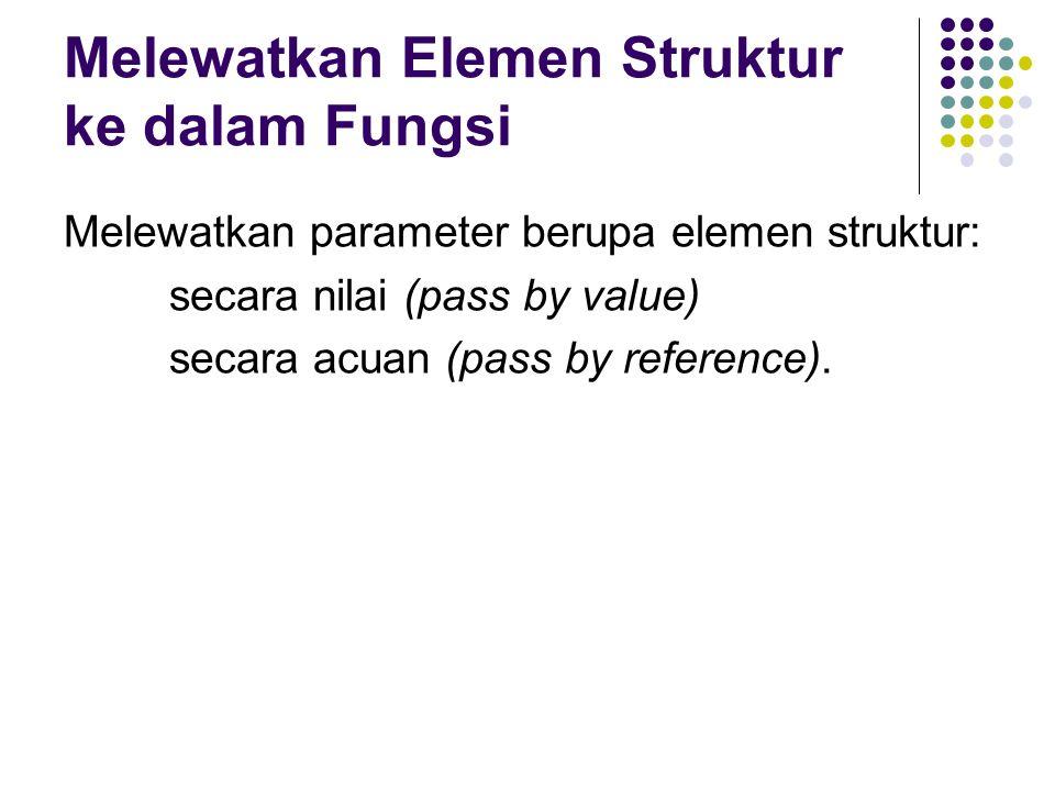 Melewatkan Elemen Struktur ke dalam Fungsi Melewatkan parameter berupa elemen struktur: secara nilai (pass by value) secara acuan (pass by reference).