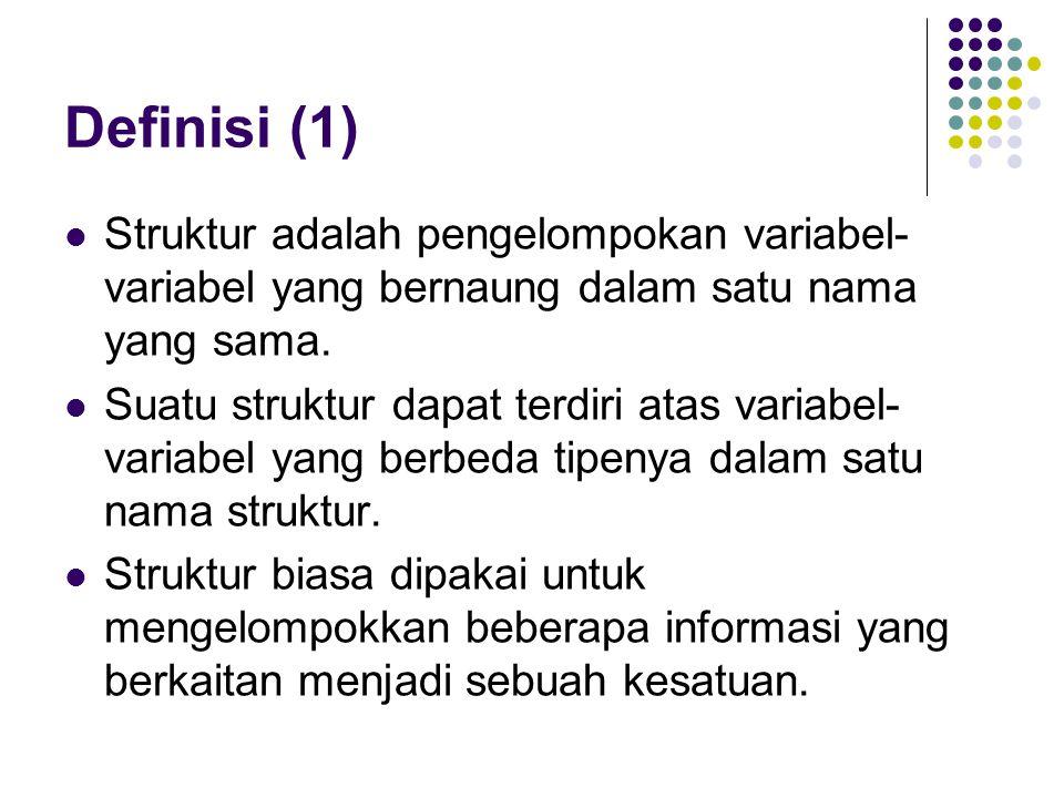 Definisi (1) Struktur adalah pengelompokan variabel- variabel yang bernaung dalam satu nama yang sama. Suatu struktur dapat terdiri atas variabel- var
