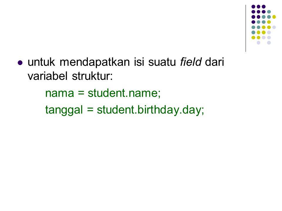 untuk mendapatkan isi suatu field dari variabel struktur: nama = student.name; tanggal = student.birthday.day;