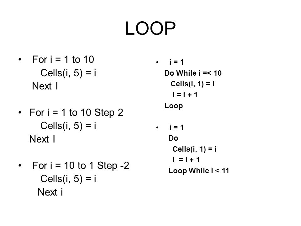 LOOP For i = 1 to 10 Cells(i, 5) = i Next I For i = 1 to 10 Step 2 Cells(i, 5) = i Next I For i = 10 to 1 Step -2 Cells(i, 5) = i Next i i = 1 Do Whil