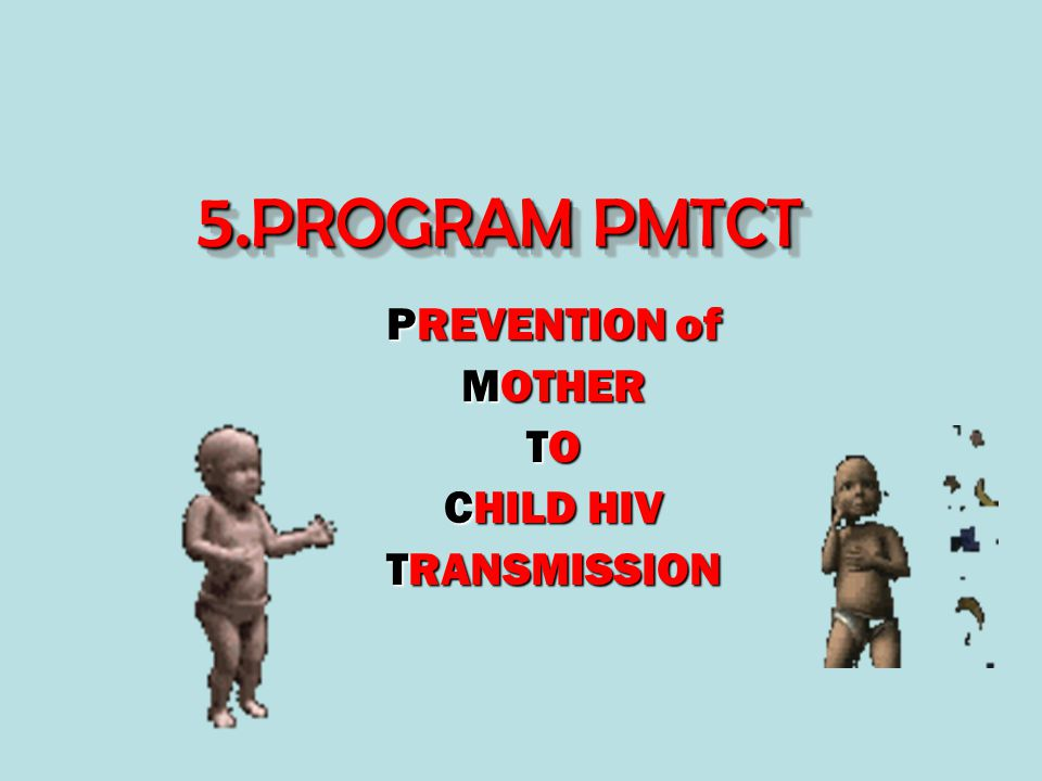 5. PROGRAM PMTCT 5.PROGRAM PMTCT PREVENTION of MOTHER TO CHILD HIV TRANSMISSION