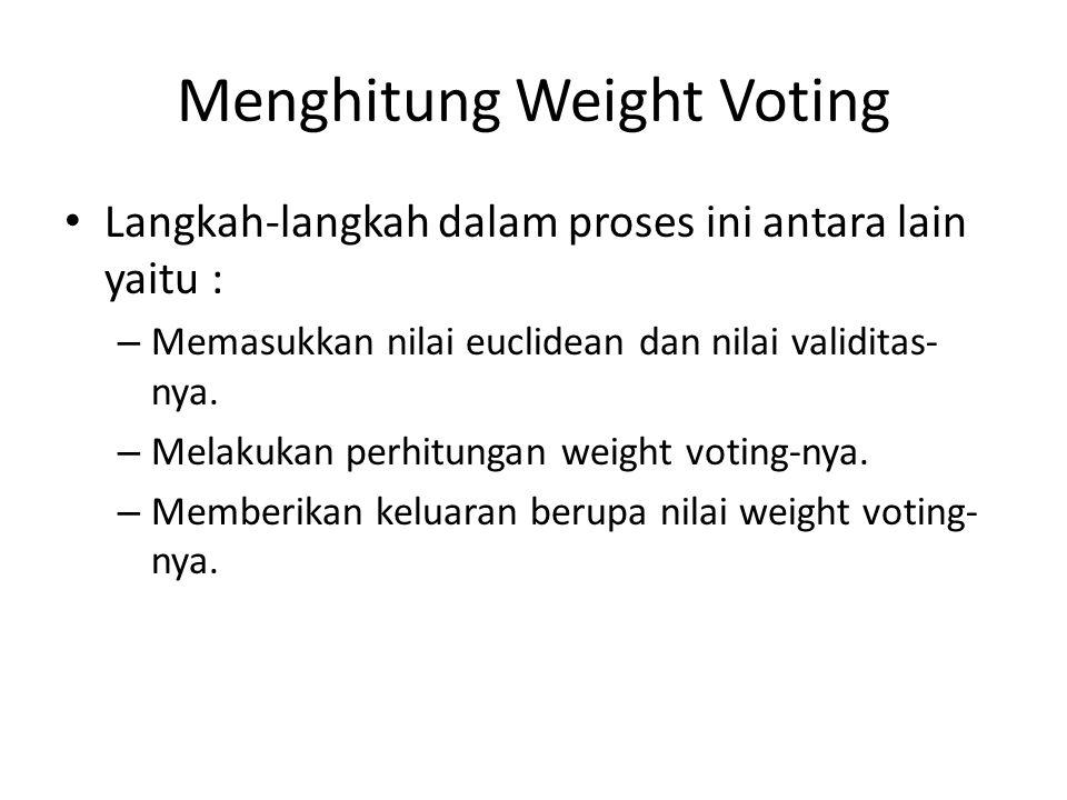 Menghitung Weight Voting Langkah-langkah dalam proses ini antara lain yaitu : – Memasukkan nilai euclidean dan nilai validitas- nya. – Melakukan perhi
