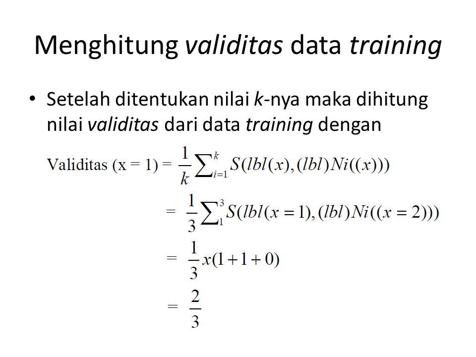 Menghitung validitas data training Setelah ditentukan nilai k-nya maka dihitung nilai validitas dari data training dengan persamaan sebelumnya