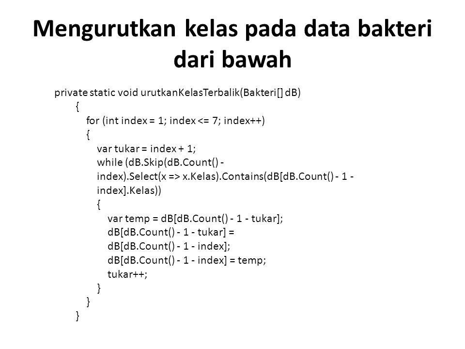 Mengurutkan kelas pada data bakteri dari bawah private static void urutkanKelasTerbalik(Bakteri[] dB) { for (int index = 1; index <= 7; index++) { var