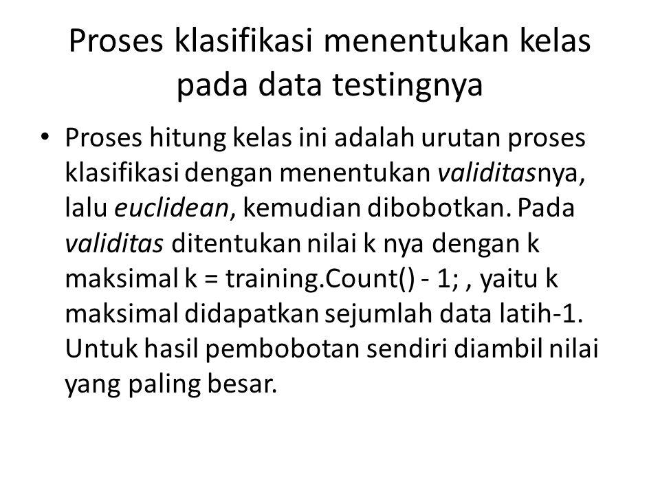 Proses klasifikasi menentukan kelas pada data testingnya Proses hitung kelas ini adalah urutan proses klasifikasi dengan menentukan validitasnya, lalu