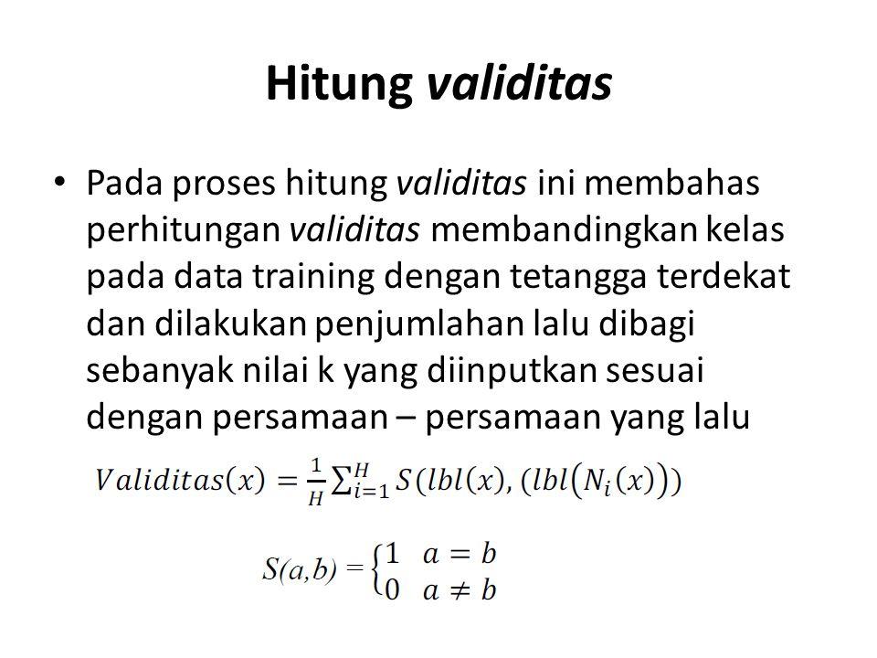 Hitung validitas Pada proses hitung validitas ini membahas perhitungan validitas membandingkan kelas pada data training dengan tetangga terdekat dan d