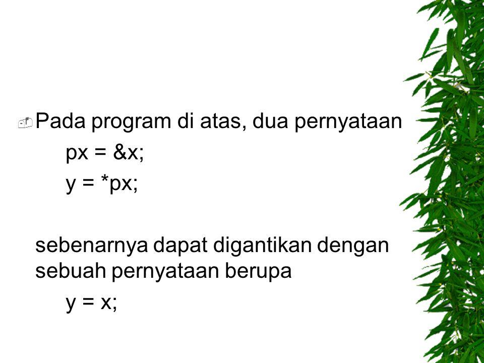  Pada program di atas, dua pernyataan px = &x; y = *px; sebenarnya dapat digantikan dengan sebuah pernyataan berupa y = x;