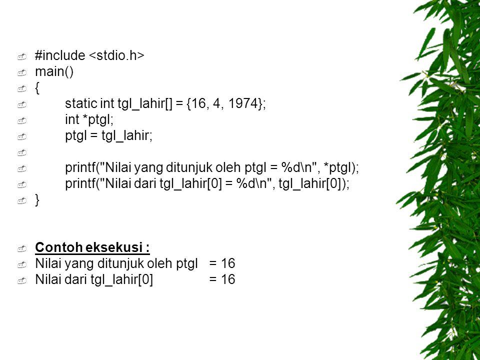  #include  main()  {  static int tgl_lahir[] = {16, 4, 1974};  int *ptgl;  ptgl = tgl_lahir;   printf( Nilai yang ditunjuk oleh ptgl = %d\n , *ptgl);  printf( Nilai dari tgl_lahir[0] = %d\n , tgl_lahir[0]);  }  Contoh eksekusi :  Nilai yang ditunjuk oleh ptgl= 16  Nilai dari tgl_lahir[0]= 16