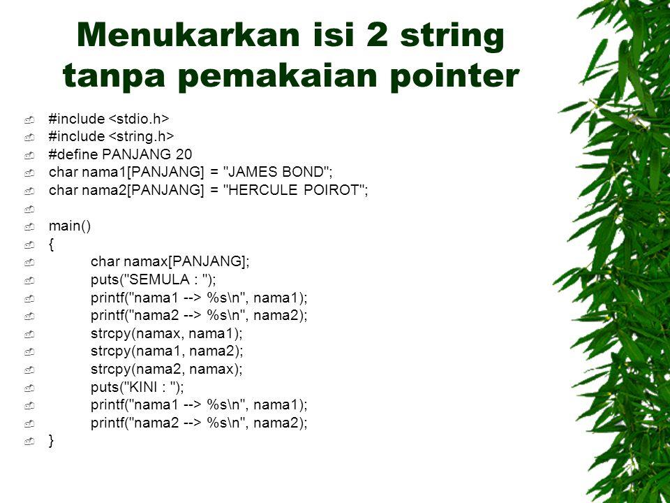 Menukarkan isi 2 string tanpa pemakaian pointer  #include  #define PANJANG 20  char nama1[PANJANG] = JAMES BOND ;  char nama2[PANJANG] = HERCULE POIROT ;   main()  {  char namax[PANJANG];  puts( SEMULA : );  printf( nama1 --> %s\n , nama1);  printf( nama2 --> %s\n , nama2);  strcpy(namax, nama1);  strcpy(nama1, nama2);  strcpy(nama2, namax);  puts( KINI : );  printf( nama1 --> %s\n , nama1);  printf( nama2 --> %s\n , nama2);  }