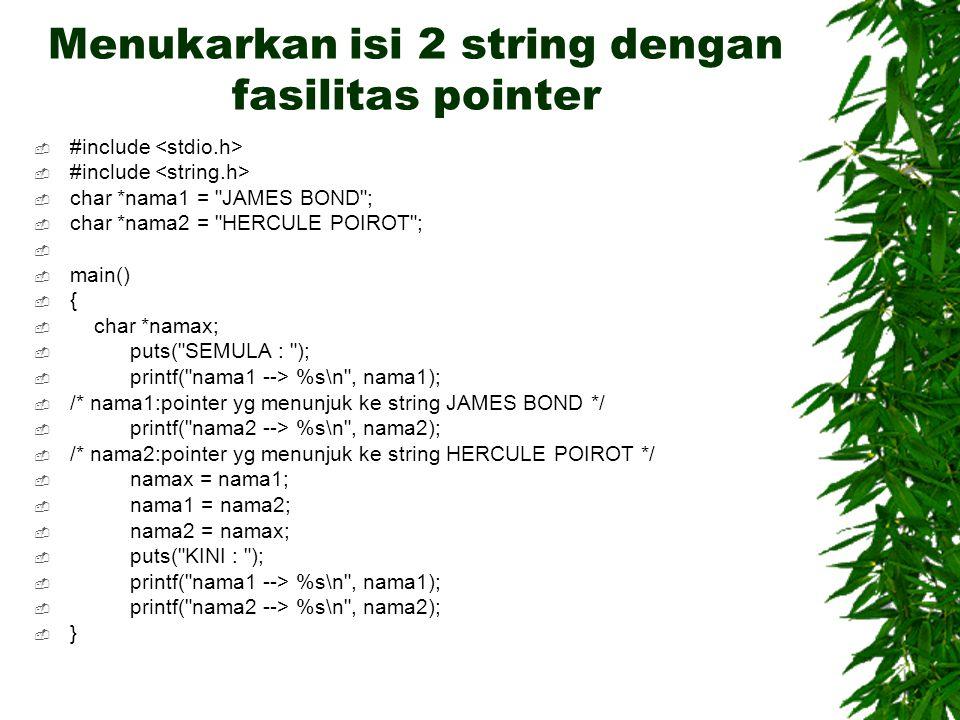 Menukarkan isi 2 string dengan fasilitas pointer  #include  char *nama1 = JAMES BOND ;  char *nama2 = HERCULE POIROT ;   main()  {  char *namax;  puts( SEMULA : );  printf( nama1 --> %s\n , nama1);  /* nama1:pointer yg menunjuk ke string JAMES BOND */  printf( nama2 --> %s\n , nama2);  /* nama2:pointer yg menunjuk ke string HERCULE POIROT */  namax = nama1;  nama1 = nama2;  nama2 = namax;  puts( KINI : );  printf( nama1 --> %s\n , nama1);  printf( nama2 --> %s\n , nama2);  }