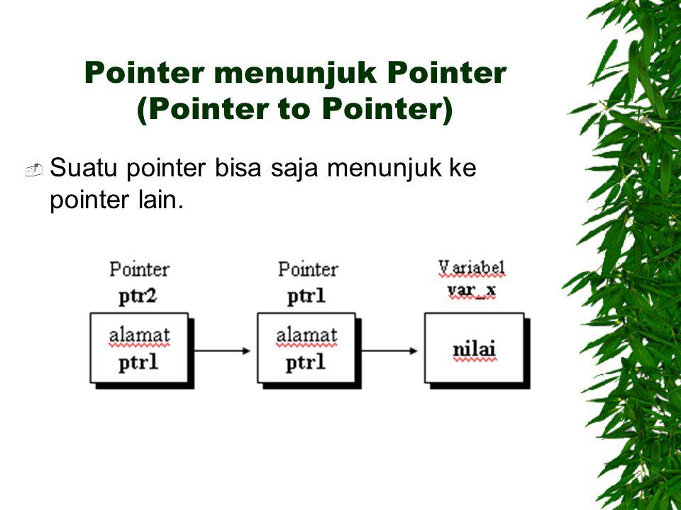 Pointer menunjuk Pointer (Pointer to Pointer)  Suatu pointer bisa saja menunjuk ke pointer lain.