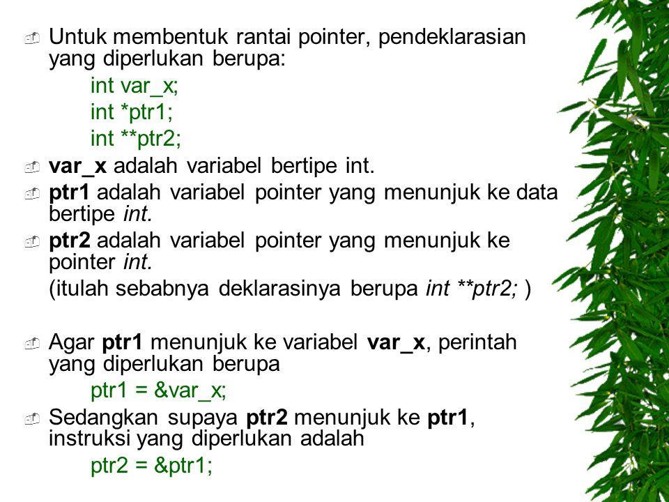  Untuk membentuk rantai pointer, pendeklarasian yang diperlukan berupa: int var_x; int *ptr1; int **ptr2;  var_x adalah variabel bertipe int.