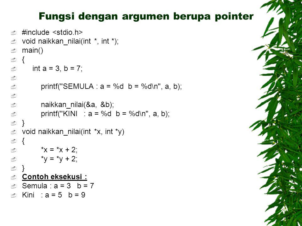 Fungsi dengan argumen berupa pointer  #include  void naikkan_nilai(int *, int *);  main()  {  int a = 3, b = 7;   printf( SEMULA : a = %d b = %d\n , a, b);   naikkan_nilai(&a, &b);  printf( KINI : a = %d b = %d\n , a, b);  }  void naikkan_nilai(int *x, int *y)  {  *x = *x + 2;  *y = *y + 2;  }  Contoh eksekusi :  Semula : a = 3 b = 7  Kini : a = 5 b = 9