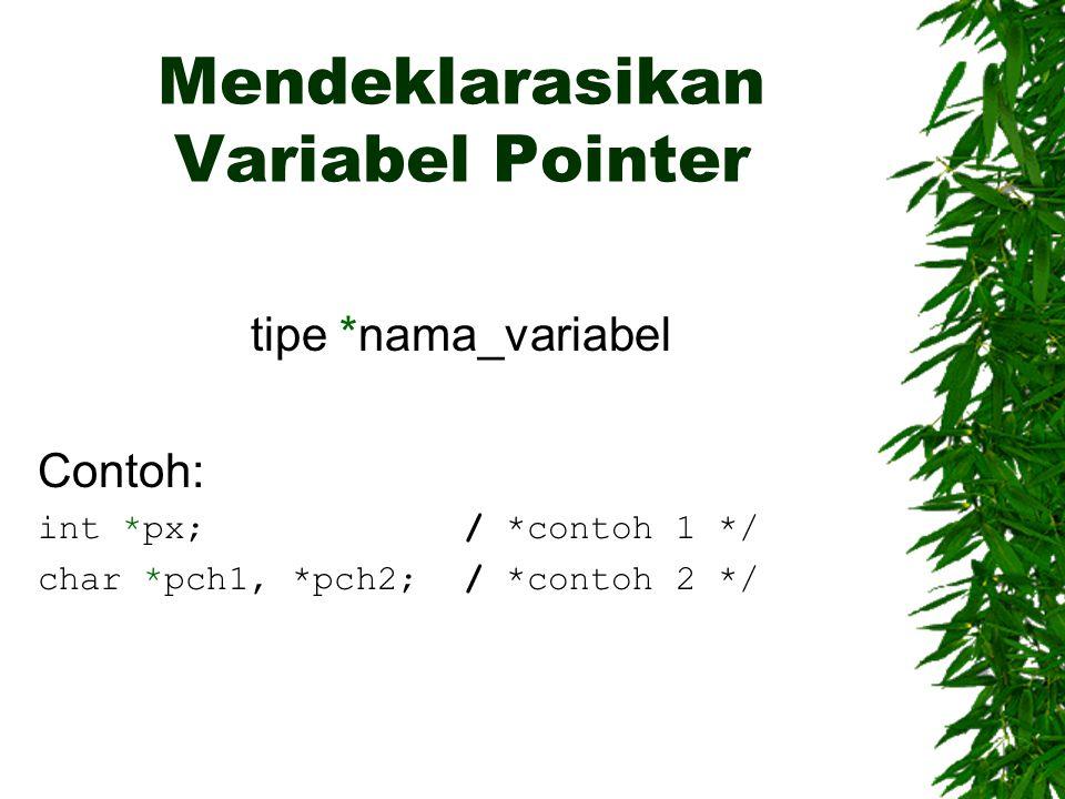 Mendeklarasikan Variabel Pointer tipe *nama_variabel Contoh: int *px;/ *contoh 1 */ char *pch1, *pch2;/ *contoh 2 */