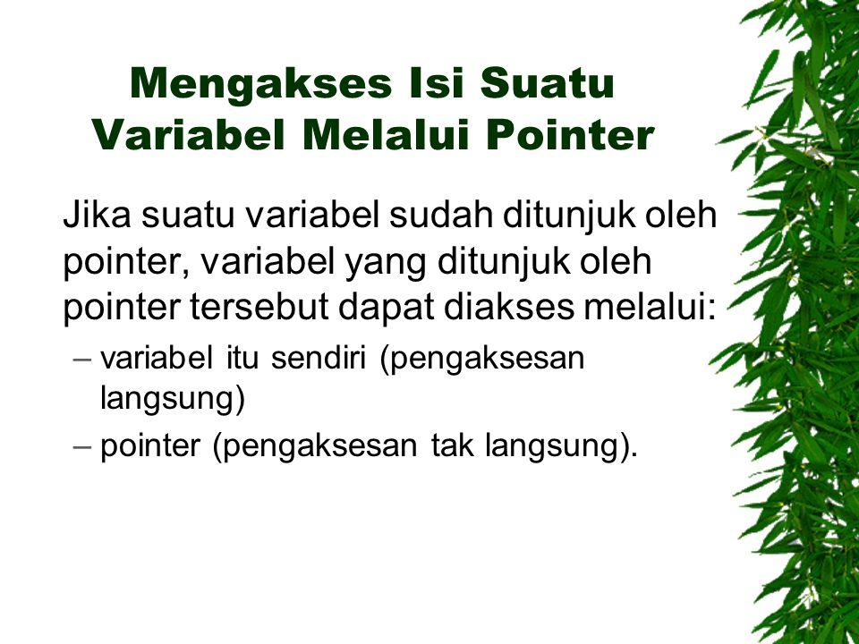 Mengakses Isi Suatu Variabel Melalui Pointer Jika suatu variabel sudah ditunjuk oleh pointer, variabel yang ditunjuk oleh pointer tersebut dapat diakses melalui: –variabel itu sendiri (pengaksesan langsung) –pointer (pengaksesan tak langsung).