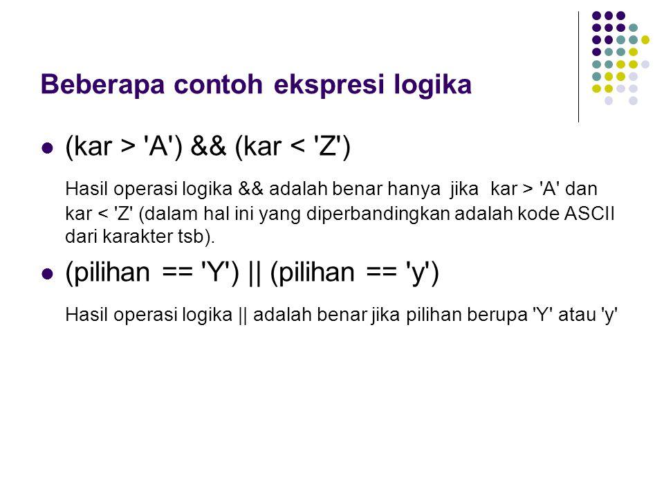 Beberapa contoh ekspresi logika (kar > 'A') && (kar < 'Z') Hasil operasi logika && adalah benar hanya jika kar > 'A' dan kar < 'Z' (dalam hal ini yang