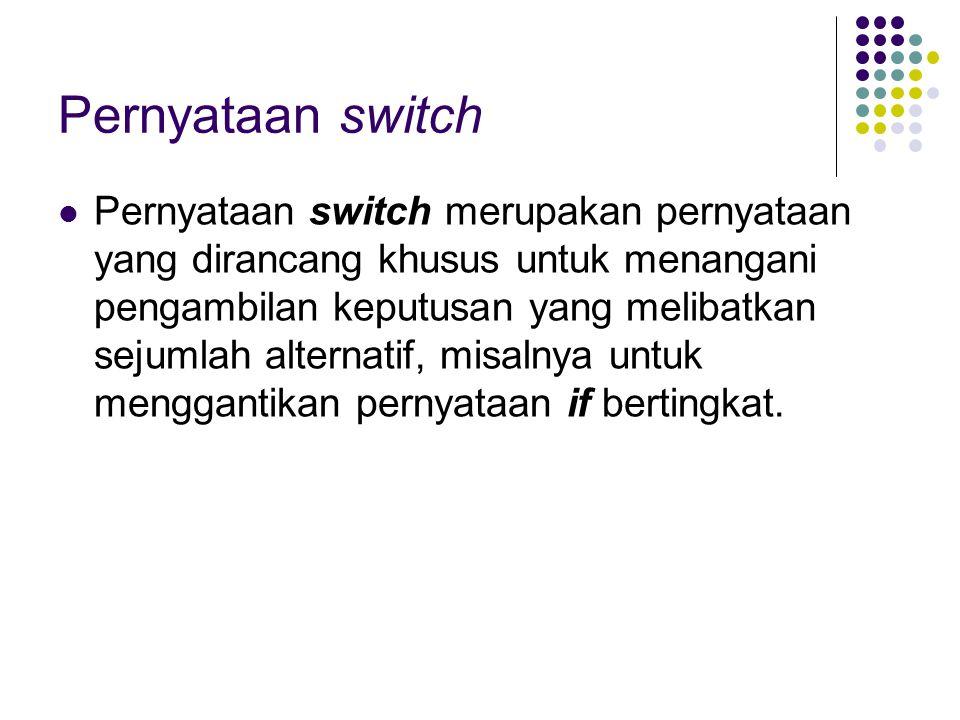 Pernyataan switch Pernyataan switch merupakan pernyataan yang dirancang khusus untuk menangani pengambilan keputusan yang melibatkan sejumlah alternat
