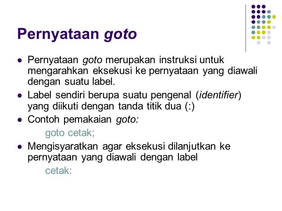 Pernyataan goto Pernyataan goto merupakan instruksi untuk mengarahkan eksekusi ke pernyataan yang diawali dengan suatu label.
