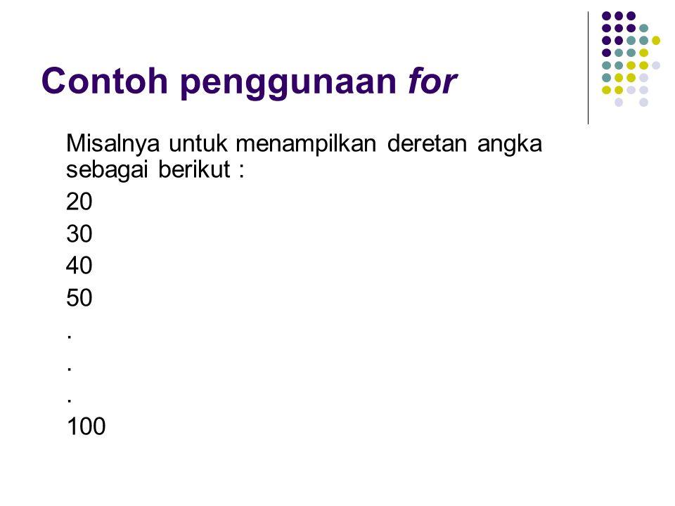 Contoh penggunaan for Misalnya untuk menampilkan deretan angka sebagai berikut : 20 30 40 50. 100