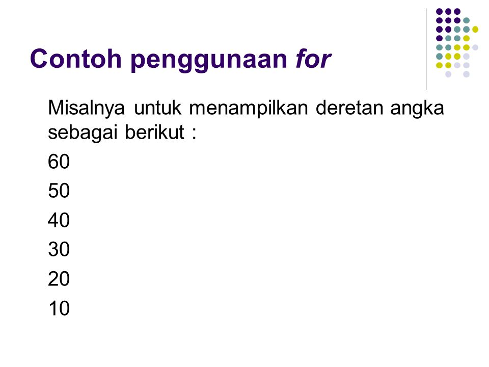Contoh penggunaan for Misalnya untuk menampilkan deretan angka sebagai berikut : 60 50 40 30 20 10
