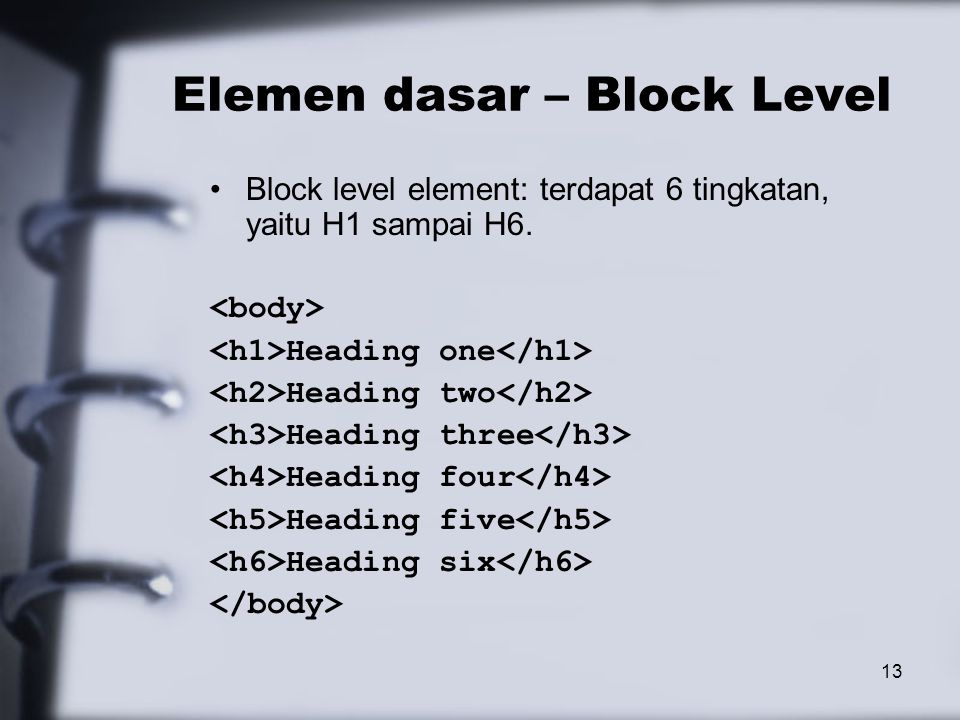13 Elemen dasar – Block Level Block level element: terdapat 6 tingkatan, yaitu H1 sampai H6. Heading one Heading two Heading three Heading four Headin
