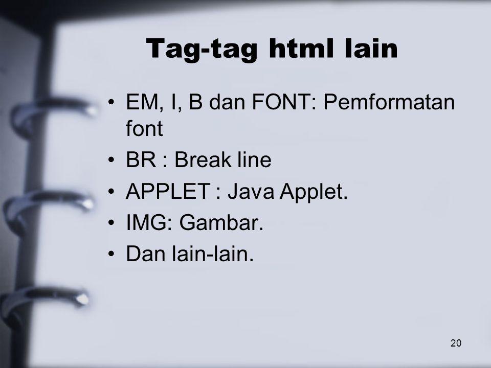 20 Tag-tag html lain EM, I, B dan FONT: Pemformatan font BR : Break line APPLET : Java Applet.