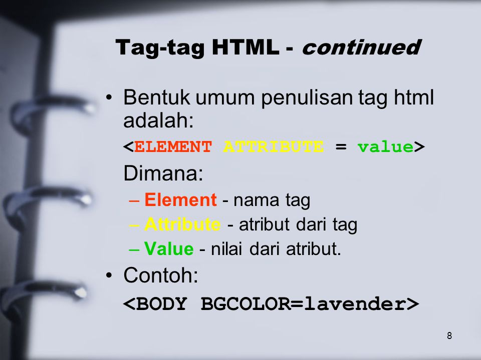 8 Tag-tag HTML - continued Bentuk umum penulisan tag html adalah: Dimana: –Element - nama tag –Attribute - atribut dari tag –Value - nilai dari atribut.