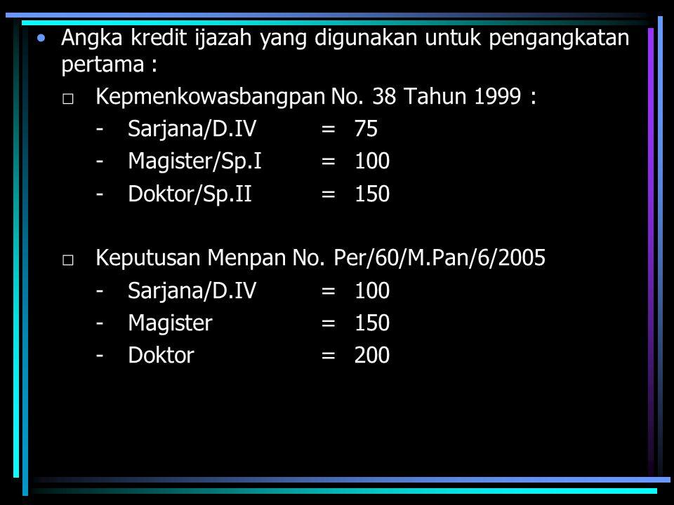 Angka kredit ijazah yang digunakan untuk pengangkatan pertama : □Kepmenkowasbangpan No. 38 Tahun 1999 : -Sarjana/D.IV=75 -Magister/Sp.I=100 -Doktor/Sp