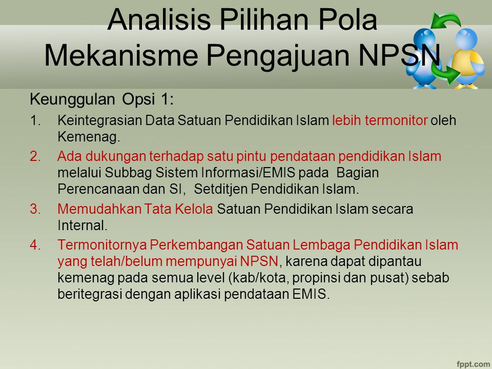 Analisis Pilihan Pola Mekanisme Pengajuan NPSN Keunggulan Opsi 1: 1.Keintegrasian Data Satuan Pendidikan Islam lebih termonitor oleh Kemenag. 2.Ada du