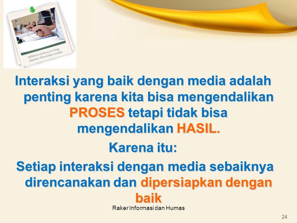 Raker Informasi dan Humas Interaksi yang baik dengan media adalah penting karena kita bisa mengendalikan PROSES tetapi tidak bisa mengendalikan HASIL.
