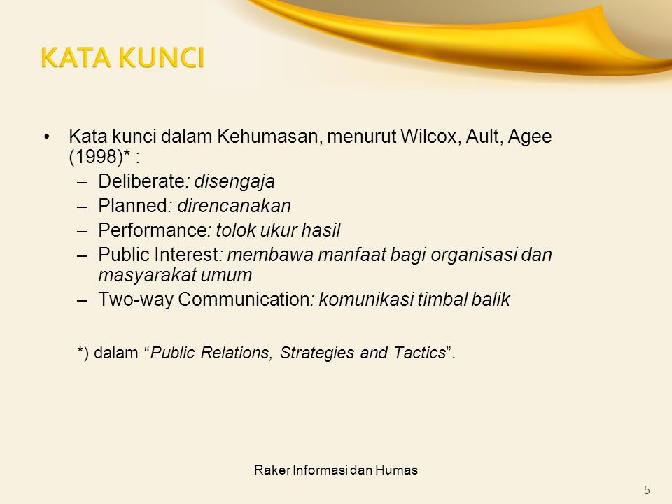 Raker Informasi dan Humas Kata kunci dalam Kehumasan, menurut Wilcox, Ault, Agee (1998)* : –Deliberate: disengaja –Planned: direncanakan –Performance: tolok ukur hasil –Public Interest: membawa manfaat bagi organisasi dan masyarakat umum –Two-way Communication: komunikasi timbal balik *) dalam Public Relations, Strategies and Tactics .