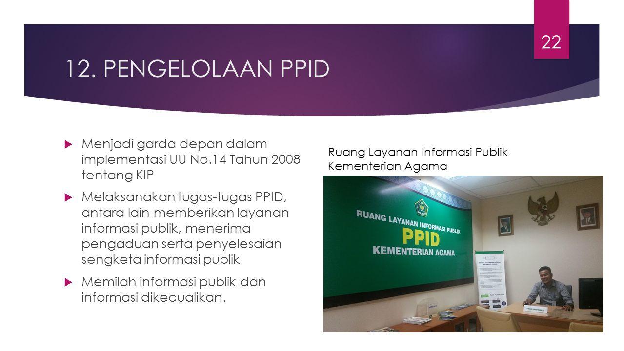 12. PENGELOLAAN PPID  Menjadi garda depan dalam implementasi UU No.14 Tahun 2008 tentang KIP  Melaksanakan tugas-tugas PPID, antara lain memberikan