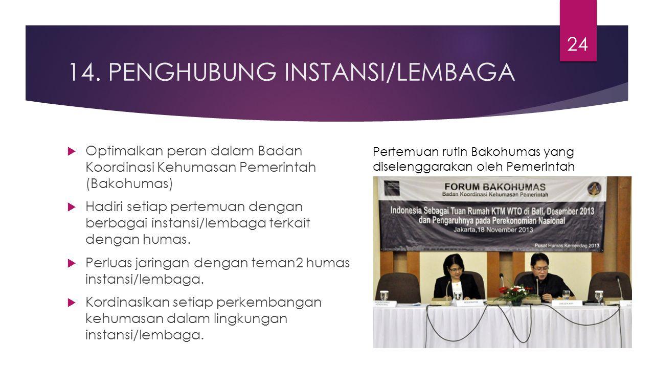 14. PENGHUBUNG INSTANSI/LEMBAGA  Optimalkan peran dalam Badan Koordinasi Kehumasan Pemerintah (Bakohumas)  Hadiri setiap pertemuan dengan berbagai i