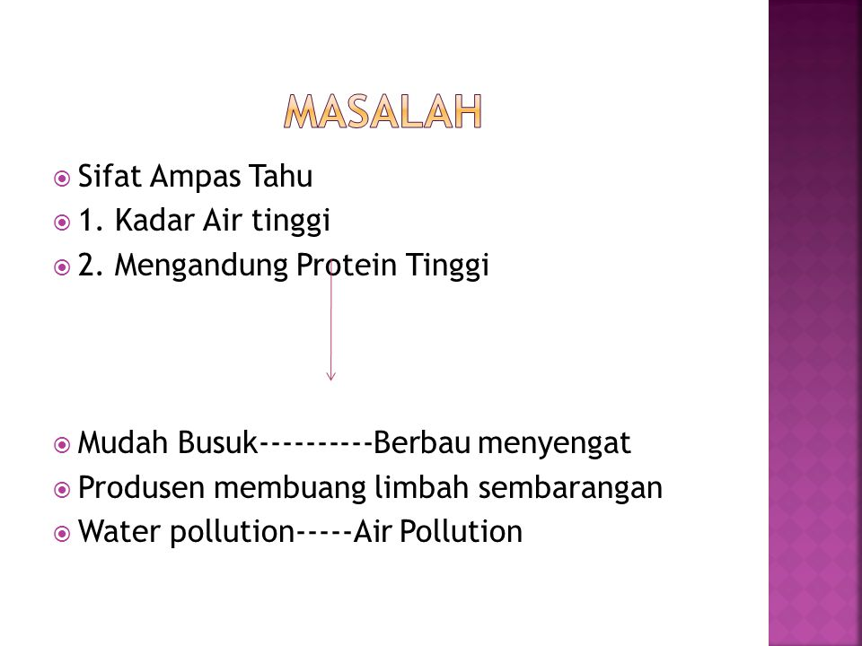  Sifat Ampas Tahu  1. Kadar Air tinggi  2. Mengandung Protein Tinggi  Mudah Busuk----------Berbau menyengat  Produsen membuang limbah sembarangan