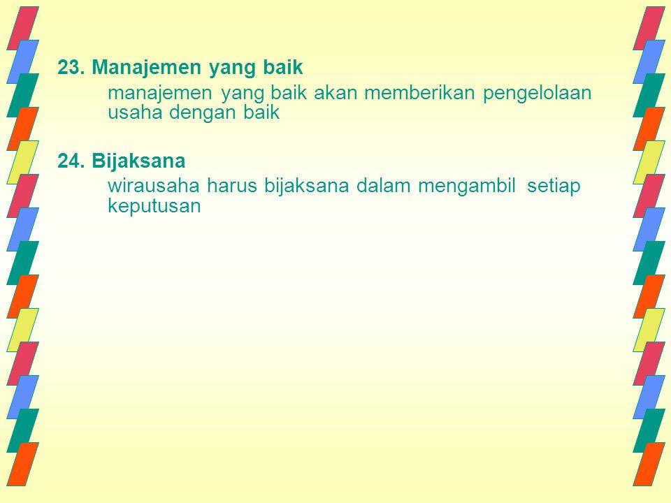 23. Manajemen yang baik manajemen yang baik akan memberikan pengelolaan usaha dengan baik 24. Bijaksana wirausaha harus bijaksana dalam mengambil seti