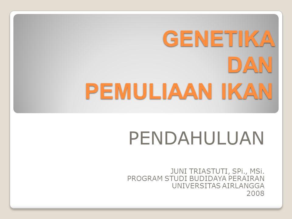 GENETIKA DAN PEMULIAAN IKAN PENDAHULUAN JUNI TRIASTUTI, SPi., MSi. PROGRAM STUDI BUDIDAYA PERAIRAN UNIVERSITAS AIRLANGGA 2008