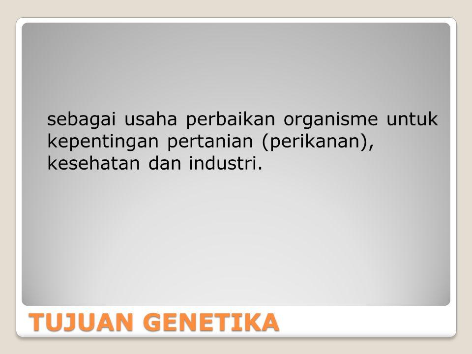 TUJUAN GENETIKA sebagai usaha perbaikan organisme untuk kepentingan pertanian (perikanan), kesehatan dan industri.