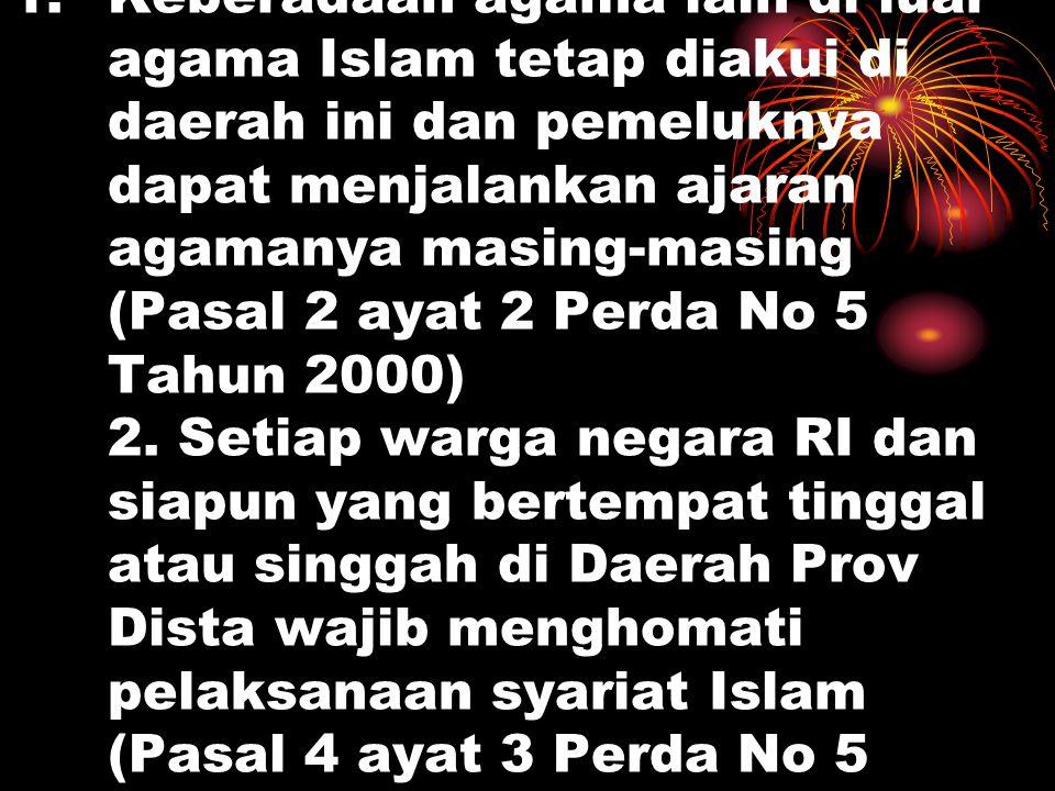 1.Keberadaan agama lain di luar agama Islam tetap diakui di daerah ini dan pemeluknya dapat menjalankan ajaran agamanya masing-masing (Pasal 2 ayat 2 Perda No 5 Tahun 2000) 2.