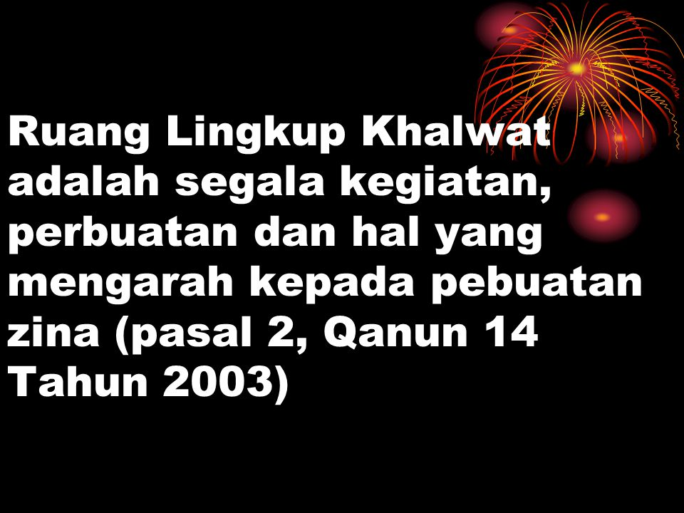 Ruang Lingkup Khalwat adalah segala kegiatan, perbuatan dan hal yang mengarah kepada pebuatan zina (pasal 2, Qanun 14 Tahun 2003)