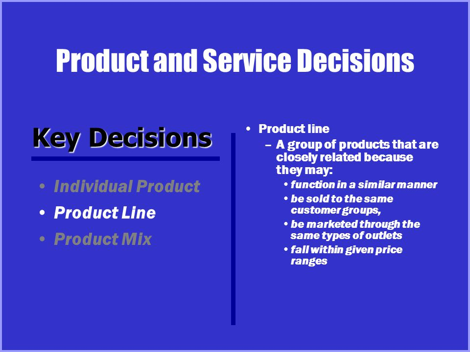 Product and Service Decisions Product line –A group of products that are closely related because they may: function in a similar manner be sold to the