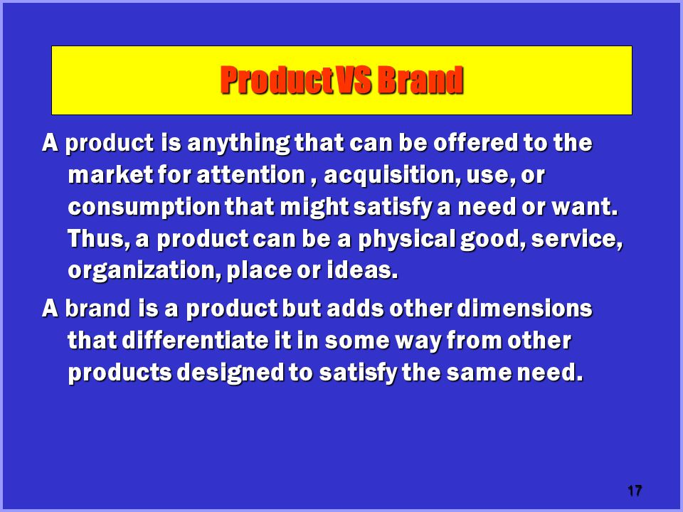 17 Product VS Brand A product is anything that can be offered to the market for attention, acquisition, use, or consumption that might satisfy a need or want.