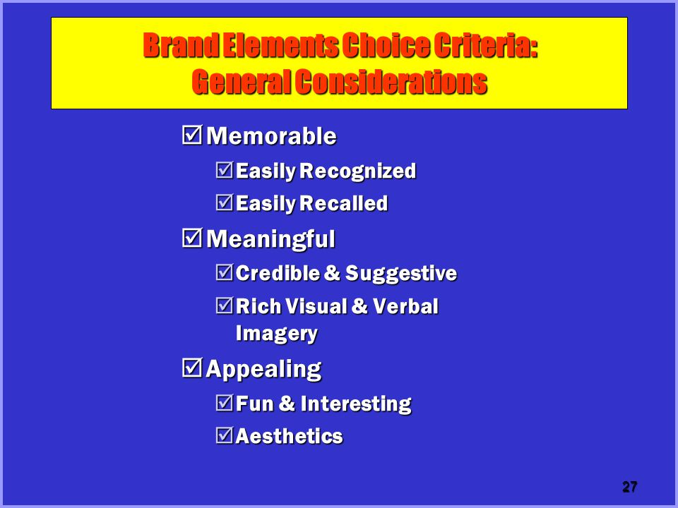 27 Brand Elements Choice Criteria: General Considerations  Memorable  Easily Recognized  Easily Recalled  Meaningful  Credible & Suggestive  Ric