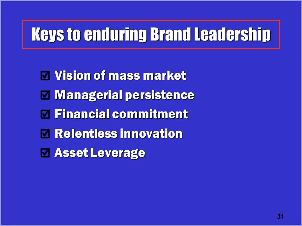 31 Keys to enduring Brand Leadership  Vision of mass market  Managerial persistence  Financial commitment  Relentless innovation  Asset Leverage