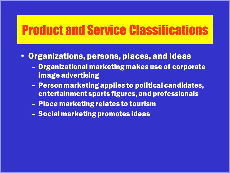 Product and Service Classifications Organizations, persons, places, and ideas –Organizational marketing makes use of corporate image advertising –Pers
