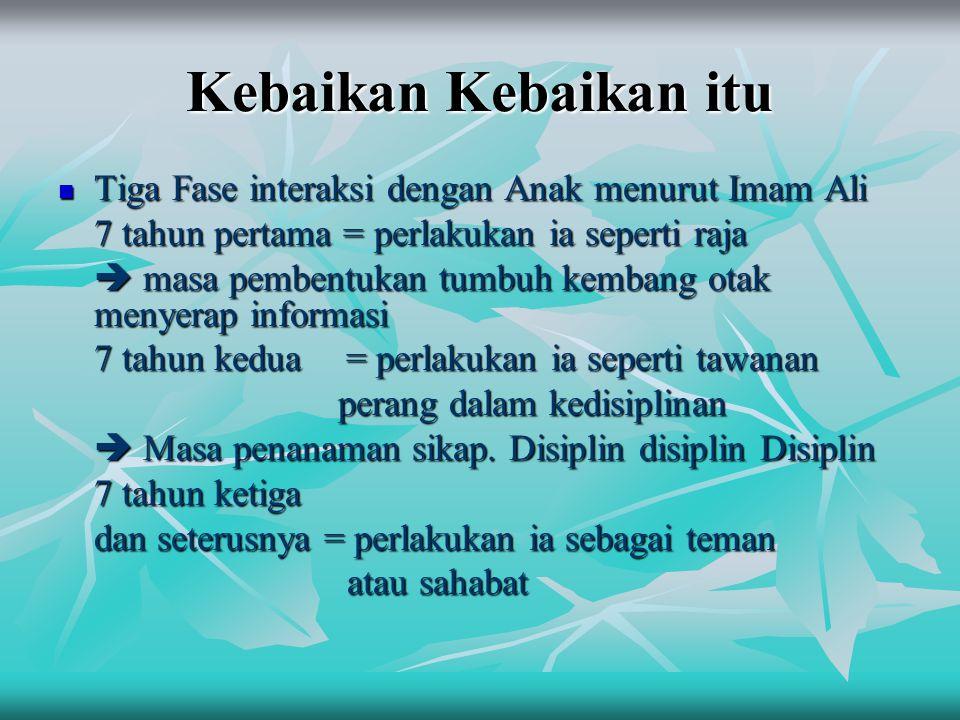 Kebaikan Kebaikan itu Tiga Fase interaksi dengan Anak menurut Imam Ali Tiga Fase interaksi dengan Anak menurut Imam Ali 7 tahun pertama = perlakukan i