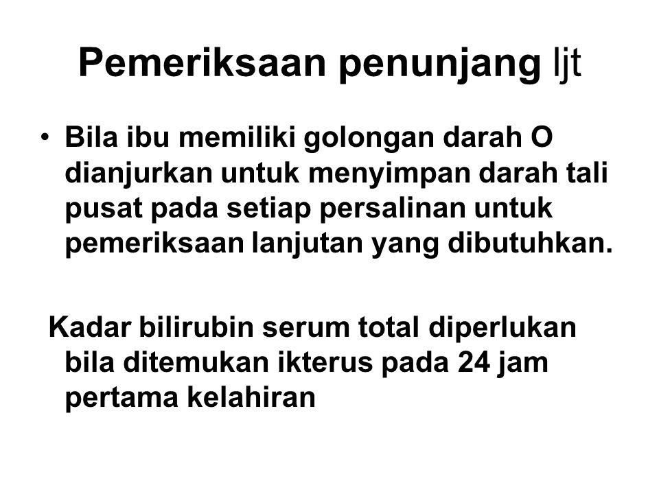 Pemeriksaan penunjang ljt Bila ibu memiliki golongan darah O dianjurkan untuk menyimpan darah tali pusat pada setiap persalinan untuk pemeriksaan lanj